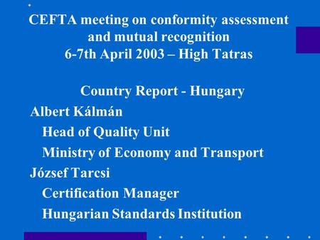 CEFTA meeting on conformity assessment and mutual recognition 6-7th April 2003 – High Tatras Country Report - Hungary Albert Kálmán Head of Quality Unit.