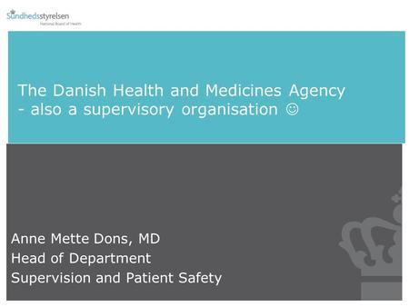 The Danish Health and Medicines Agency - also a supervisory organisation Anne Mette Dons, MD Head of Department Supervision and Patient Safety.
