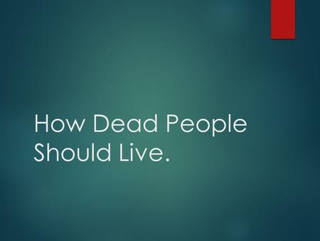 "How Dead People Should Live.. Baptism ""Begin at the beginning, and go on till you come to the end: then stop."""