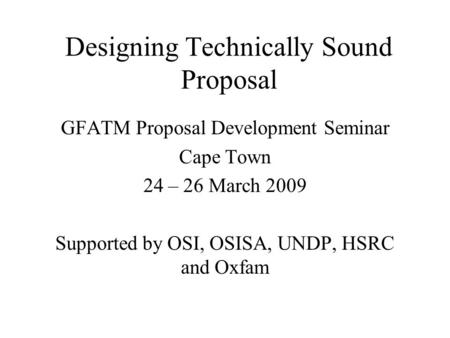 Designing Technically Sound Proposal GFATM Proposal Development Seminar Cape Town 24 – 26 March 2009 Supported by OSI, OSISA, UNDP, HSRC and Oxfam.