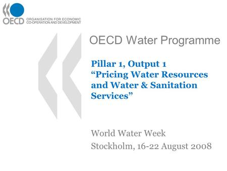 "OECD Water Programme Pillar 1, Output 1 ""Pricing Water Resources and Water & Sanitation Services"" World Water Week Stockholm, 16-22 August 2008."
