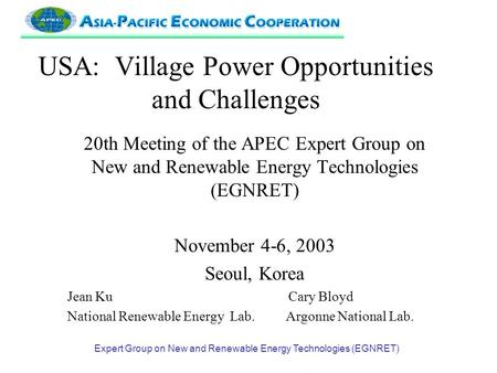 Expert Group on New and Renewable Energy Technologies (EGNRET) USA: Village Power Opportunities and Challenges 20th Meeting of the APEC Expert Group on.