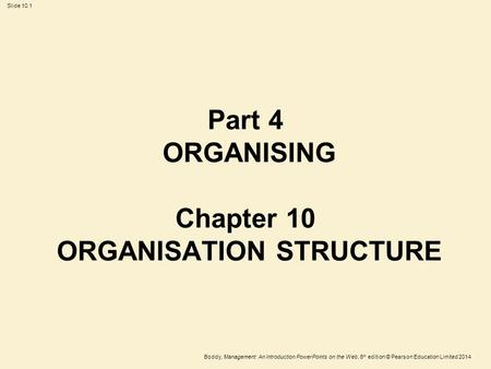 Boddy, Management: An Introduction PowerPoints on the Web, 6 th edition © Pearson Education Limited 2014 Slide 10.1 Part 4 ORGANISING Chapter 10 ORGANISATION.