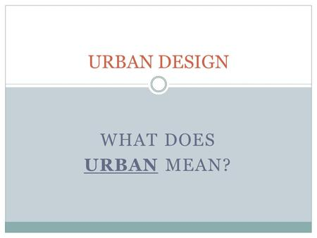 URBAN DESIGN WHAT DOES URBAN MEAN?. URBAN DESIGN Urban means: relating to, or characteristic of a city or town.
