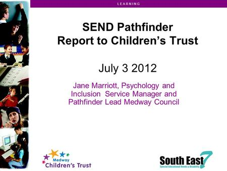 L E A R N I N G SEND Pathfinder Report to Children's Trust July 3 2012 Jane Marriott, Psychology and Inclusion Service Manager and Pathfinder Lead Medway.