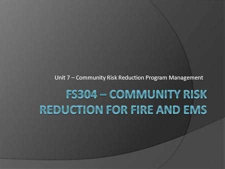 Unit 7 – Community Risk Reduction Program Management.