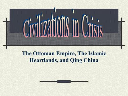 The Ottoman Empire, The Islamic Heartlands, and Qing China.