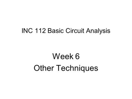 INC 112 Basic Circuit Analysis Week 6 Other Techniques.