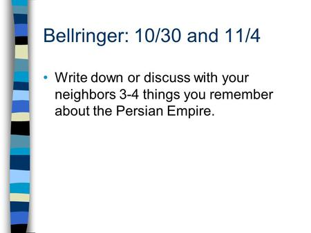 Bellringer: 10/30 and 11/4 Write down or discuss with your neighbors 3-4 things you remember about the Persian Empire.