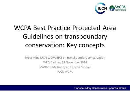 WCPA Best Practice Protected Area Guidelines on transboundary conservation: Key concepts Presenting IUCN WCPA BPG on transboundary conservation WPC, Sydney,