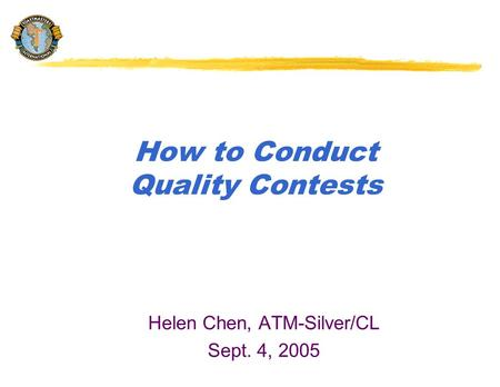 How to Conduct Quality Contests Helen Chen, ATM-Silver/CL Sept. 4, 2005.