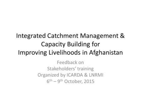 Integrated Catchment Management & Capacity Building for Improving Livelihoods in Afghanistan Feedback on Stakeholders' training Organized by ICARDA & LNRMI.