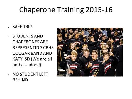 Chaperone Training 2015-16 SAFE TRIP STUDENTS AND CHAPERONES ARE REPRESENTING CRHS COUGAR BAND AND KATY ISD (We are all ambassadors!) NO STUDENT LEFT BEHIND.