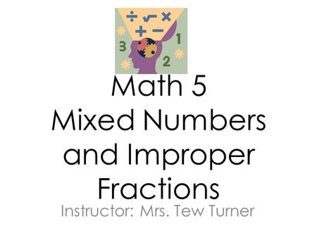 Math 5 Mixed Numbers and Improper Fractions Instructor: Mrs. Tew Turner.