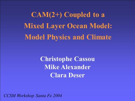 CAM(2+) Coupled to a Mixed Layer Ocean Model: Model Physics and Climate CCSM Workshop Santa Fe 2004 Christophe Cassou Mike Alexander Clara Deser.