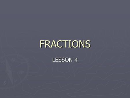 FRACTIONS LESSON 4. TERMIOLOGY ► NUMERATOR – Top digit of a fraction ► DENOMINATOR – Bottom digit of a fraction ► EQUIVALENT FRACTIONS - are fractions.