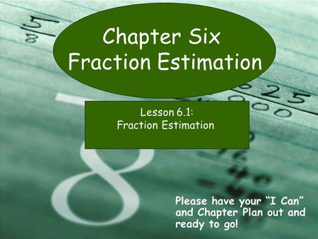 "Chapter Six Fraction Estimation Please have your ""I Can"" and Chapter Plan out and ready to go! Lesson 6.1: Fraction Estimation."