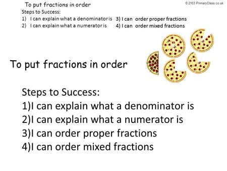 5/1/09: To put fractions in order Steps to Success: 1)I can explain what a denominator is 2)I can explain what a numerator is 3) I can order proper fractions.