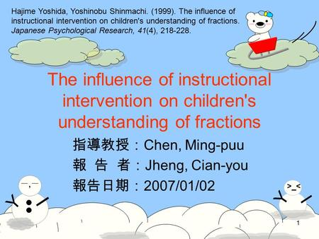 Y >_< I Y 一,一一,一 I 1 The influence of instructional intervention on children's understanding of fractions 指導教授: Chen, Ming-puu 報 告 者: Jheng, Cian-you 報告日期: