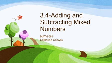 3.4-Adding and Subtracting Mixed Numbers MATH 081 Catherine Conway.