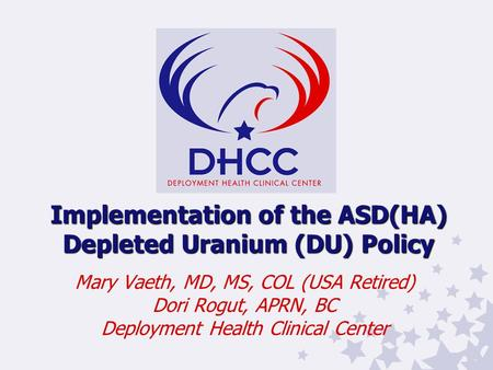 Implementation of the ASD(HA) Depleted Uranium (DU) Policy Mary Vaeth, MD, MS, COL (USA Retired) Dori Rogut, APRN, BC Deployment Health Clinical Center.