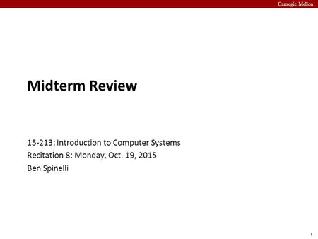 Carnegie Mellon 1 Midterm Review 15-213: Introduction to Computer Systems Recitation 8: Monday, Oct. 19, 2015 Ben Spinelli.