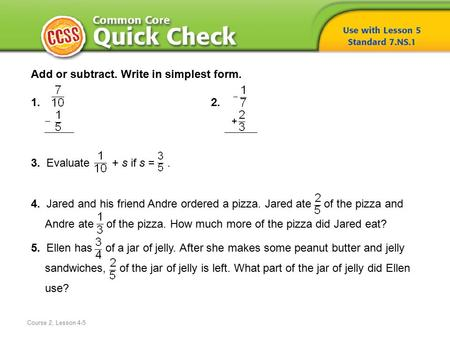 Course 2, Lesson 4-5 Add or subtract. Write in simplest form. 1.2. 3. Evaluate + s if s =. 4. Jared and his friend Andre ordered a pizza. Jared ate of.