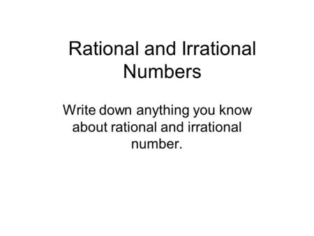 Rational and Irrational Numbers Write down anything you know about rational and irrational number.