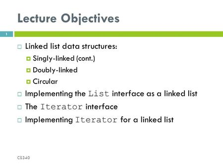 Lecture Objectives  Linked list data structures:  Singly-linked (cont.)  Doubly-linked  Circular  Implementing the List interface as a linked list.