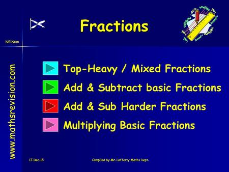 N5 Num Fractions 17-Dec-15Compiled by Mr. Lafferty Maths Dept. www.mathsrevision.com Multiplying Basic Fractions Add & Subtract basic Fractions Add & Sub.