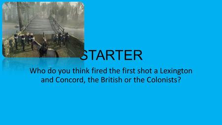 STARTER Who do you think fired the first shot a Lexington and Concord, the British or the Colonists?