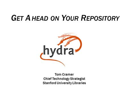 G ET A HEAD ON Y OUR R EPOSITORY Tom Cramer Chief Technology Strategist Stanford University Libraries.