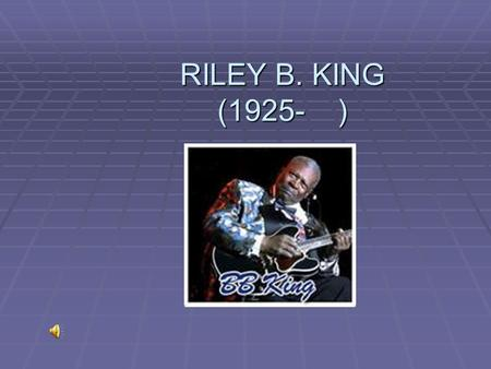 RILEY B. KING (1925- ). Early Life  Born September 16, 1925 near Indianola, Mississippi  Parents: Alfred King and Nora Ella King (Sharecroppers) (Sharecroppers)