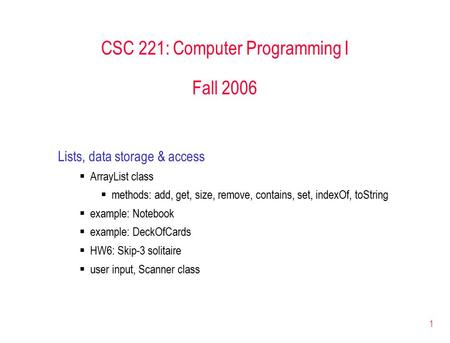 1 CSC 221: Computer Programming I Fall 2006 Lists, data storage & access  ArrayList class  methods: add, get, size, remove, contains, set, indexOf, toString.