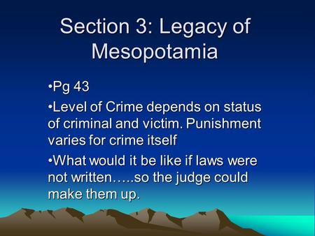 Section 3: Legacy of Mesopotamia Pg 43Pg 43 Level of Crime depends on status of criminal and victim. Punishment varies for crime itselfLevel of Crime depends.