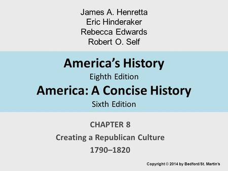 America's History Eighth Edition America: A Concise History Sixth Edition CHAPTER 8 Creating a Republican Culture 1790–1820 Copyright © 2014 by Bedford/St.