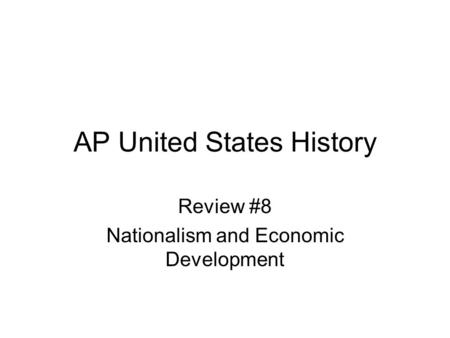 AP United States History Review #8 Nationalism and Economic Development.
