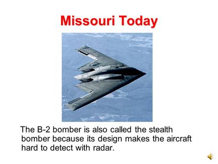 Missouri Today The B-2 bomber is also called the stealth bomber because its design makes the aircraft hard to detect with radar.
