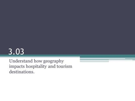 3.03 Understand how geography impacts hospitality and tourism destinations.