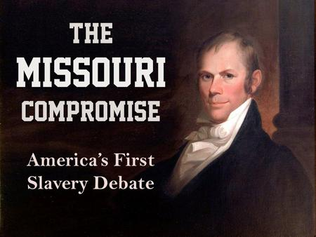 THE MISSOURI COMPROMISE America's First Slavery Debate.