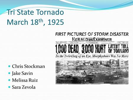 Tri State Tornado March 18 th, 1925 Chris Stockman Jake Savin Melissa Ruiz Sara Zevola.