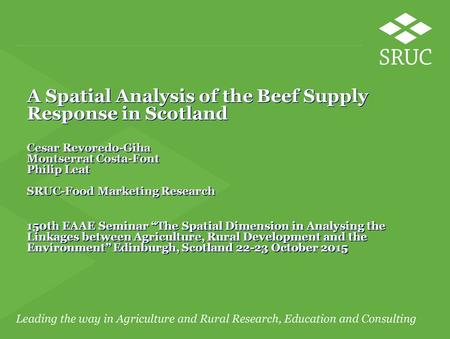 A Spatial Analysis of the Beef Supply Response in Scotland Cesar Revoredo-Giha Montserrat Costa-Font Philip Leat SRUC-Food Marketing Research 150th EAAE.