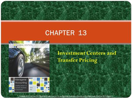 Investment Centers and Transfer Pricing CHAPTER 13 Copyright © 2015 McGraw-Hill Education. All rights reserved. No reproduction or distribution without.