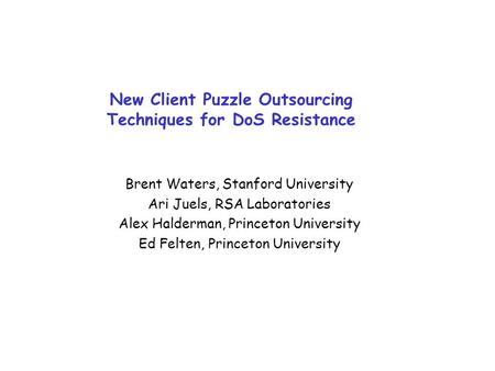 New Client Puzzle Outsourcing Techniques for DoS Resistance Brent Waters, Stanford University Ari Juels, RSA Laboratories Alex Halderman, Princeton University.
