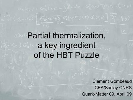 Partial thermalization, a key ingredient of the HBT Puzzle Clément Gombeaud CEA/Saclay-CNRS Quark-Matter 09, April 09.
