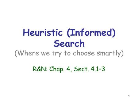 1 Heuristic (Informed) Search (Where we try to choose smartly) R&N: Chap. 4, Sect. 4.1–3.