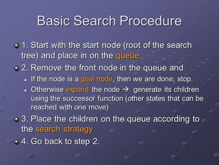 Basic Search Procedure 1. Start with the start node (root of the search tree) and place in on the queue 2. Remove the front node in the queue and If the.