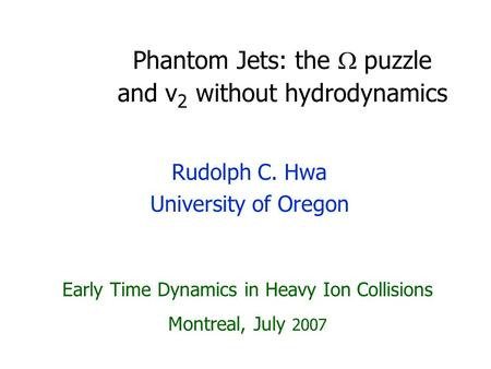 Phantom Jets: the  puzzle and v 2 without hydrodynamics Rudolph C. Hwa University of Oregon Early Time Dynamics in Heavy Ion Collisions Montreal, July.