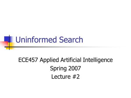 Uninformed Search ECE457 Applied Artificial Intelligence Spring 2007 Lecture #2.