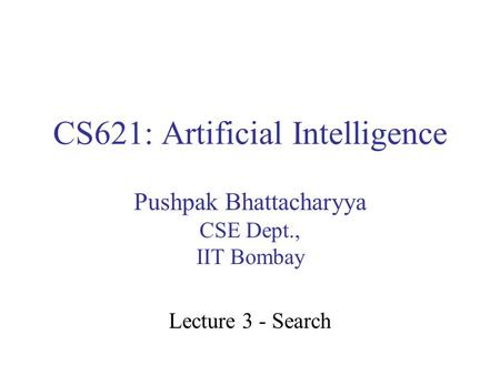 CS621: Artificial Intelligence Pushpak Bhattacharyya CSE Dept., IIT Bombay Lecture 3 - Search.